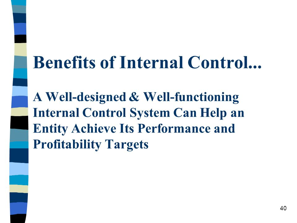 Benefits of Internal Control... A Well-designed & Well-functioning Internal Control System Can Help an Entity Achieve Its Performance and Profitabilit