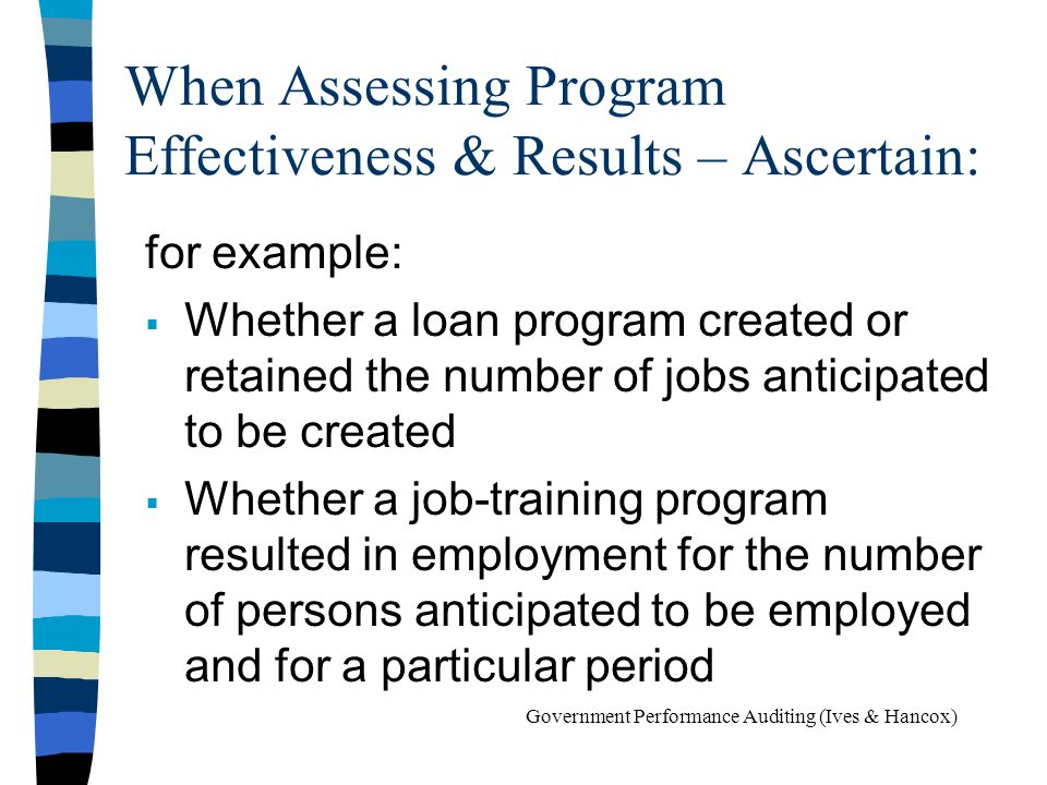When Assessing Program Effectiveness & Results – Ascertain: for example: Whether a loan program created or retained the number of jobs anticipated to be created Whether a job-training program resulted in employment for the number of persons anticipated to be employed and for a particular period Government Performance Auditing (Ives & Hancox)