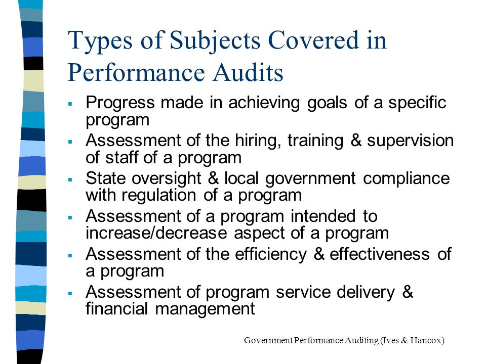 Types of Subjects Covered in Performance Audits Progress made in achieving goals of a specific program Assessment of the hiring, training & supervisio