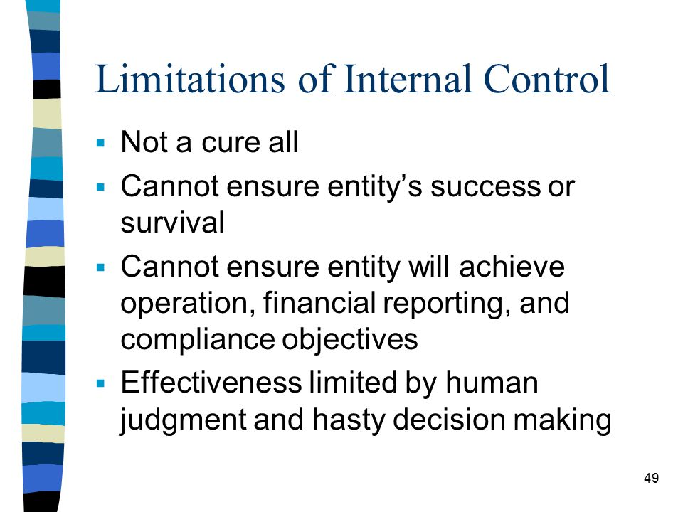 Limitations of Internal Control Not a cure all Cannot ensure entitys success or survival Cannot ensure entity will achieve operation, financial reporting, and compliance objectives Effectiveness limited by human judgment and hasty decision making 49