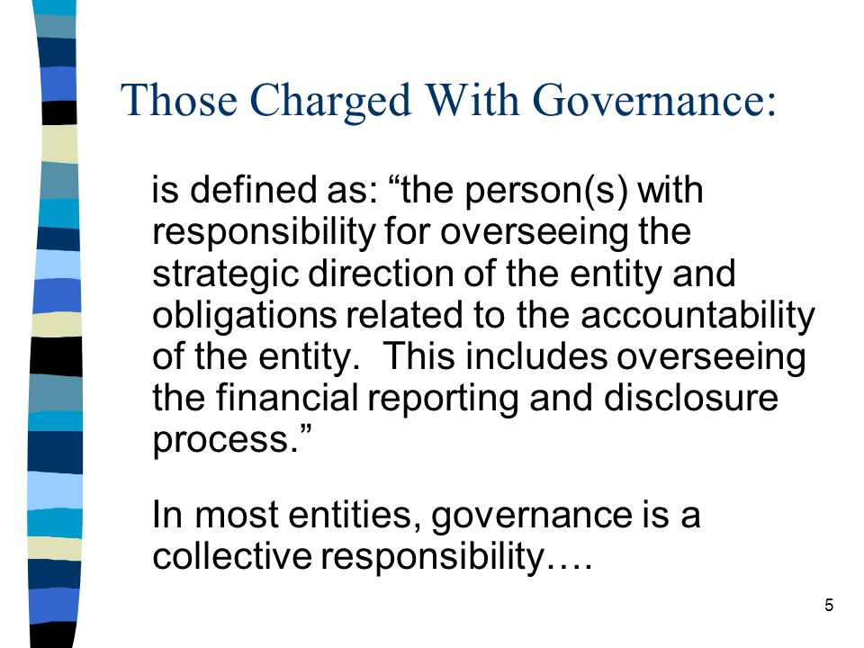 Those Charged With Governance: is defined as: the person(s) with responsibility for overseeing the strategic direction of the entity and obligations related to the accountability of the entity.