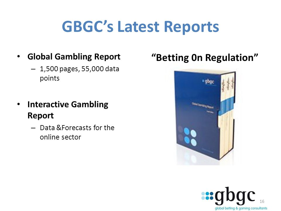 16 GBGCs Latest Reports Global Gambling Report – 1,500 pages, 55,000 data points Interactive Gambling Report – Data &Forecasts for the online sector Betting 0n Regulation