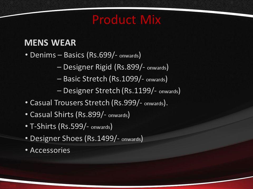 Product Mix MENS WEAR Denims – Basics (Rs.699/- onwards ) – Designer Rigid (Rs.899/- onwards ) – Basic Stretch (Rs.1099/- onwards ) – Designer Stretch (Rs.1199/- onwards ) Casual Trousers Stretch (Rs.999/- onwards ).