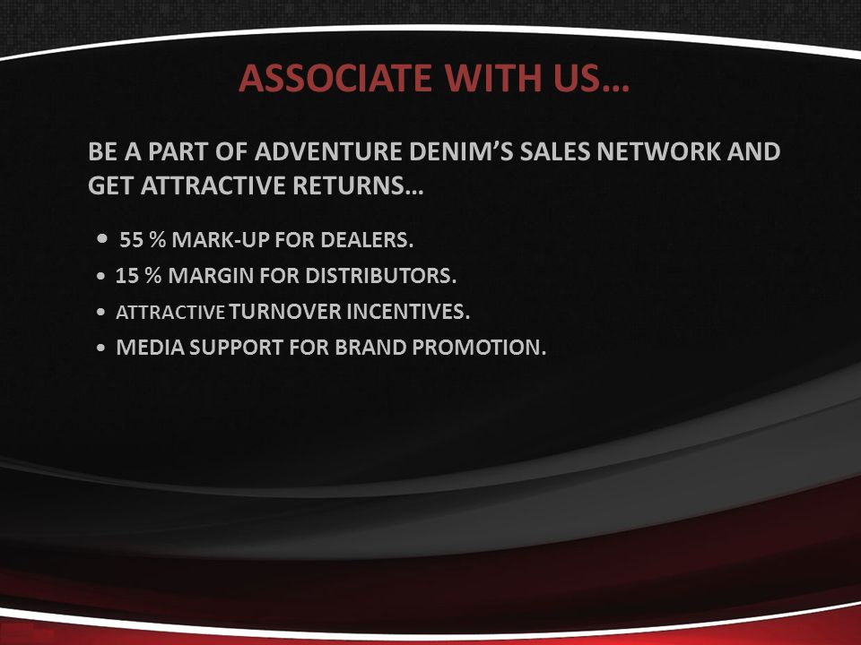 ASSOCIATE WITH US… BE A PART OF ADVENTURE DENIMS SALES NETWORK AND GET ATTRACTIVE RETURNS… 55 % MARK-UP FOR DEALERS.