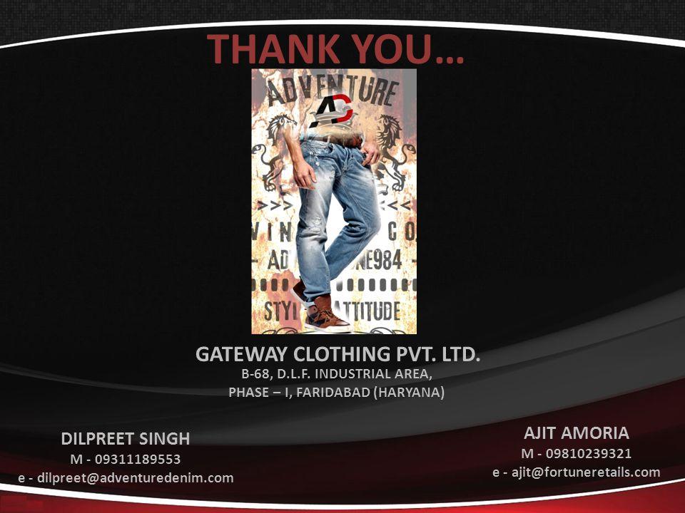 THANK YOU… DILPREET SINGH M - 09311189553 e - dilpreet@adventuredenim.com AJIT AMORIA M - 09810239321 e - ajit@fortuneretails.com GATEWAY CLOTHING PVT.