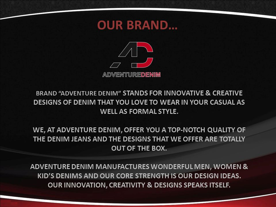 OUR BRAND… BRAND ADVENTURE DENIM STANDS FOR INNOVATIVE & CREATIVE DESIGNS OF DENIM THAT YOU LOVE TO WEAR IN YOUR CASUAL AS WELL AS FORMAL STYLE. WE, A