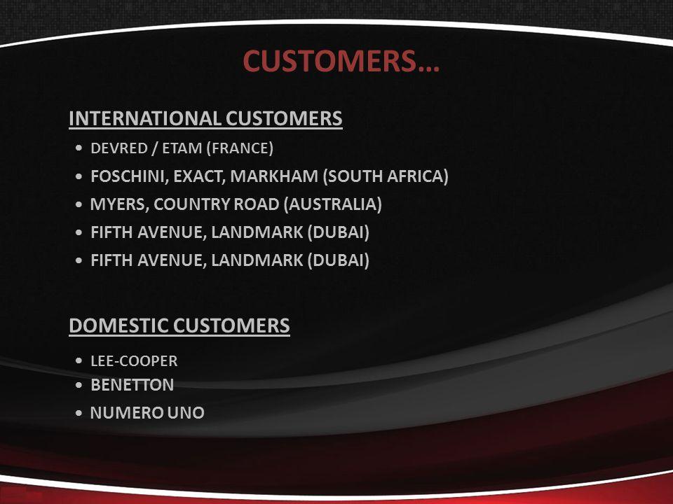 CUSTOMERS… DOMESTIC CUSTOMERS LEE-COOPER BENETTON NUMERO UNO INTERNATIONAL CUSTOMERS DEVRED / ETAM (FRANCE) FOSCHINI, EXACT, MARKHAM (SOUTH AFRICA) MYERS, COUNTRY ROAD (AUSTRALIA) FIFTH AVENUE, LANDMARK (DUBAI)