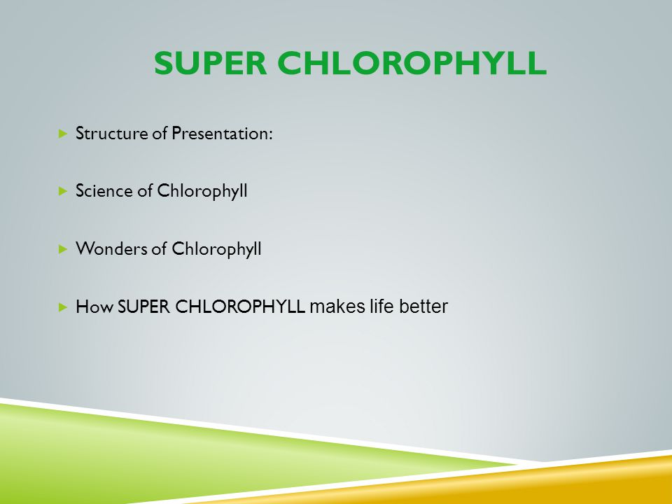 SUPER CHLOROPHYLL Structure of Presentation: Science of Chlorophyll Wonders of Chlorophyll How SUPER CHLOROPHYLL makes life better