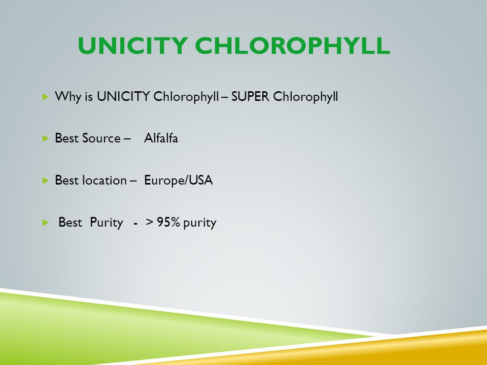 UNICITY CHLOROPHYLL Why is UNICITY Chlorophyll – SUPER Chlorophyll Best Source – Alfalfa Best location – Europe/USA Best Purity - > 95% purity