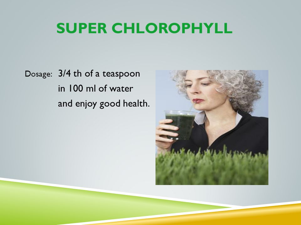 SUPER CHLOROPHYLL Dosage: 3/4 th of a teaspoon in 100 ml of water and enjoy good health.
