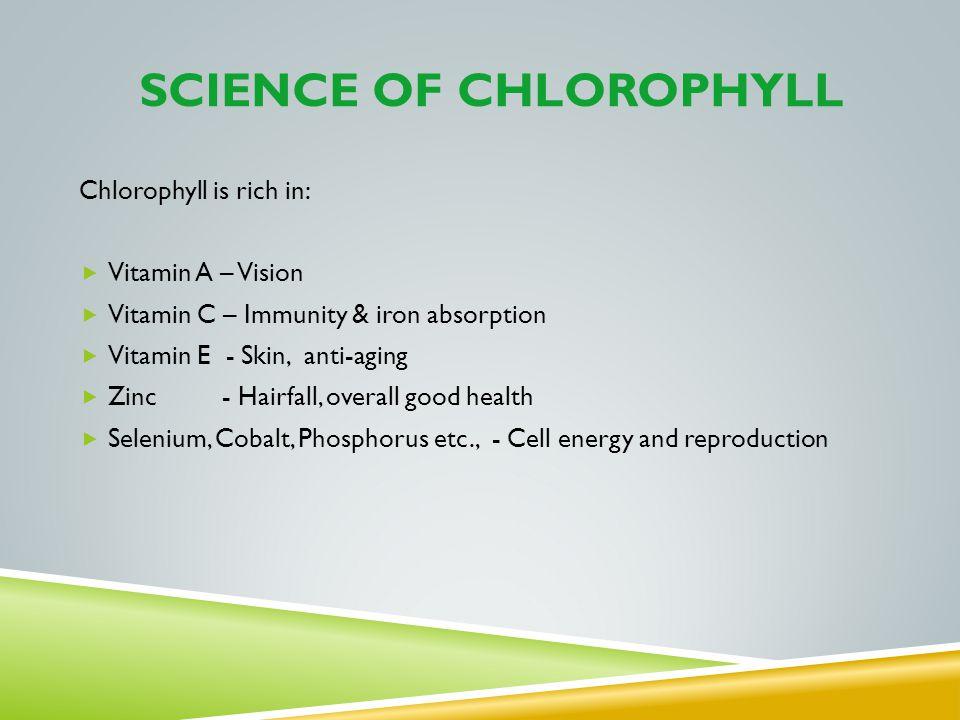 SCIENCE OF CHLOROPHYLL Chlorophyll is rich in: Vitamin A – Vision Vitamin C – Immunity & iron absorption Vitamin E - Skin, anti-aging Zinc - Hairfall,