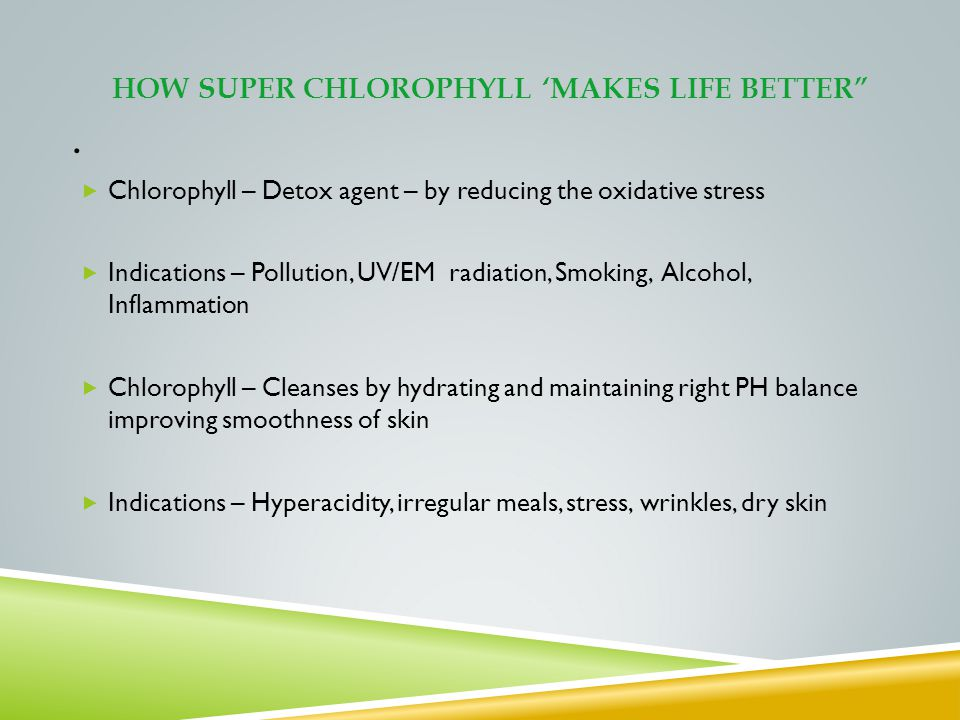 HOW SUPER CHLOROPHYLL MAKES LIFE BETTER. Chlorophyll – Detox agent – by reducing the oxidative stress Indications – Pollution, UV/EM radiation, Smokin