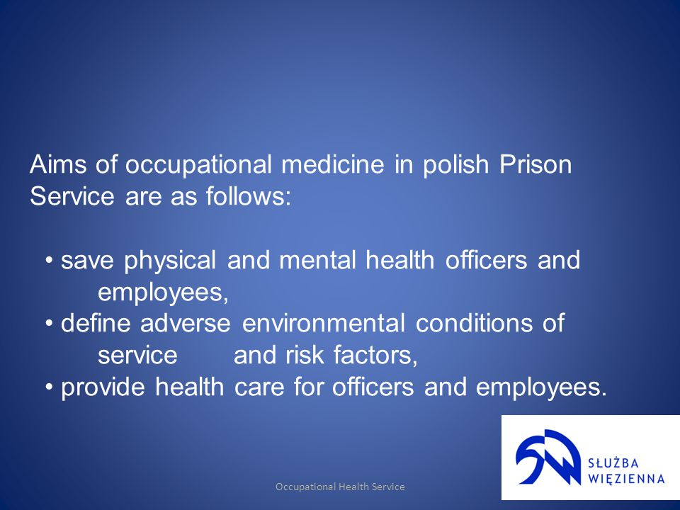 Occupational Health Service Aims of occupational medicine in polish Prison Service are as follows: save physical and mental health officers and employees, define adverse environmental conditions of service and risk factors, provide health care for officers and employees.