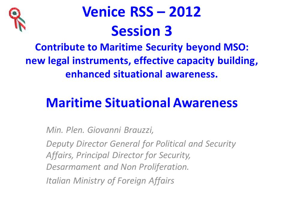 Venice RSS – 2012 Session 3 Contribute to Maritime Security beyond MSO: new legal instruments, effective capacity building, enhanced situational awareness.