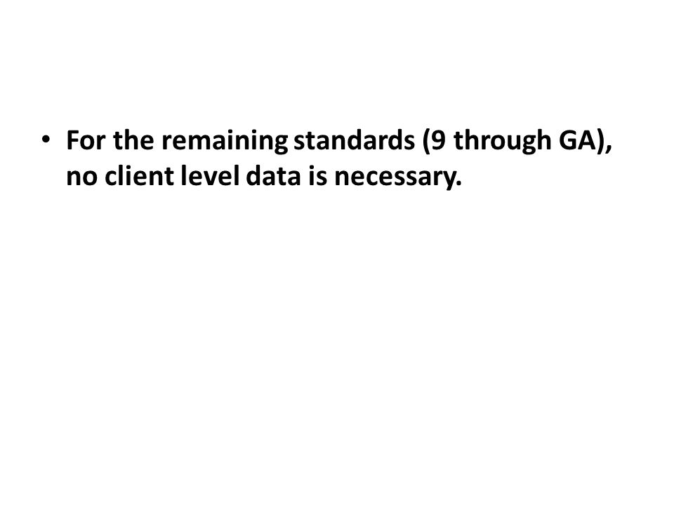 For the remaining standards (9 through GA), no client level data is necessary.