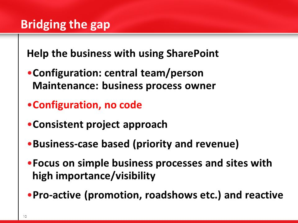 Bridging the gap Help the business with using SharePoint Configuration: central team/person Maintenance: business process owner Configuration, no code Consistent project approach Business-case based (priority and revenue) Focus on simple business processes and sites with high importance/visibility Pro-active (promotion, roadshows etc.) and reactive 10
