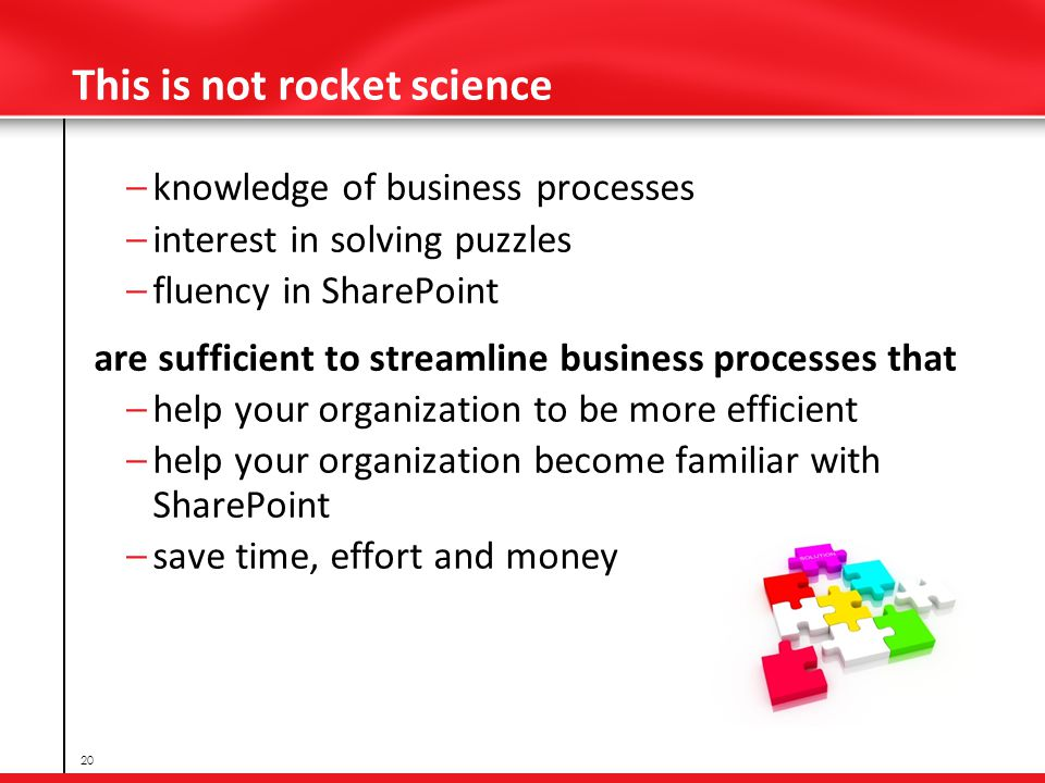 This is not rocket science – knowledge of business processes – interest in solving puzzles – fluency in SharePoint are sufficient to streamline business processes that – help your organization to be more efficient – help your organization become familiar with SharePoint – save time, effort and money 20