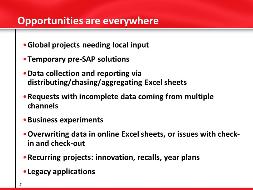 Opportunities are everywhere Global projects needing local input Temporary pre-SAP solutions Data collection and reporting via distributing/chasing/aggregating Excel sheets Requests with incomplete data coming from multiple channels Business experiments Overwriting data in online Excel sheets, or issues with check- in and check-out Recurring projects: innovation, recalls, year plans Legacy applications 21