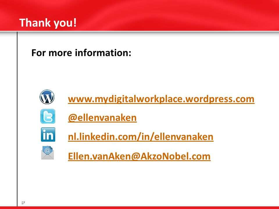 Thank you! For more information: 27 www.mydigitalworkplace.wordpress.com @ellenvanaken nl.linkedin.com/in/ellenvanaken Ellen.vanAken@AkzoNobel.com