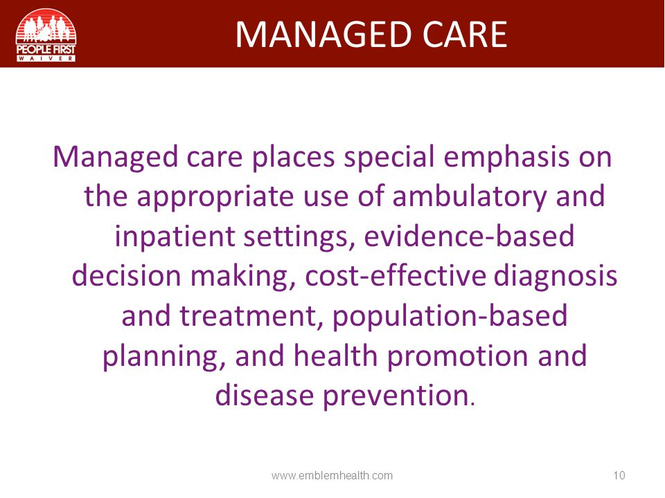Managed care places special emphasis on the appropriate use of ambulatory and inpatient settings, evidence-based decision making, cost-effective diagn