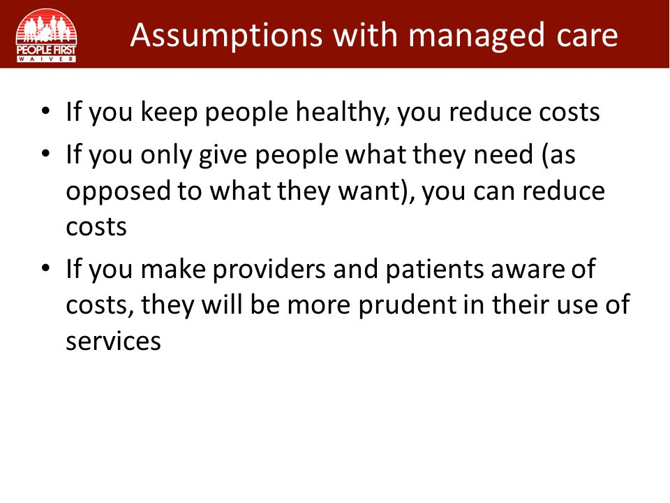If you keep people healthy, you reduce costs If you only give people what they need (as opposed to what they want), you can reduce costs If you make providers and patients aware of costs, they will be more prudent in their use of services Assumptions with managed care