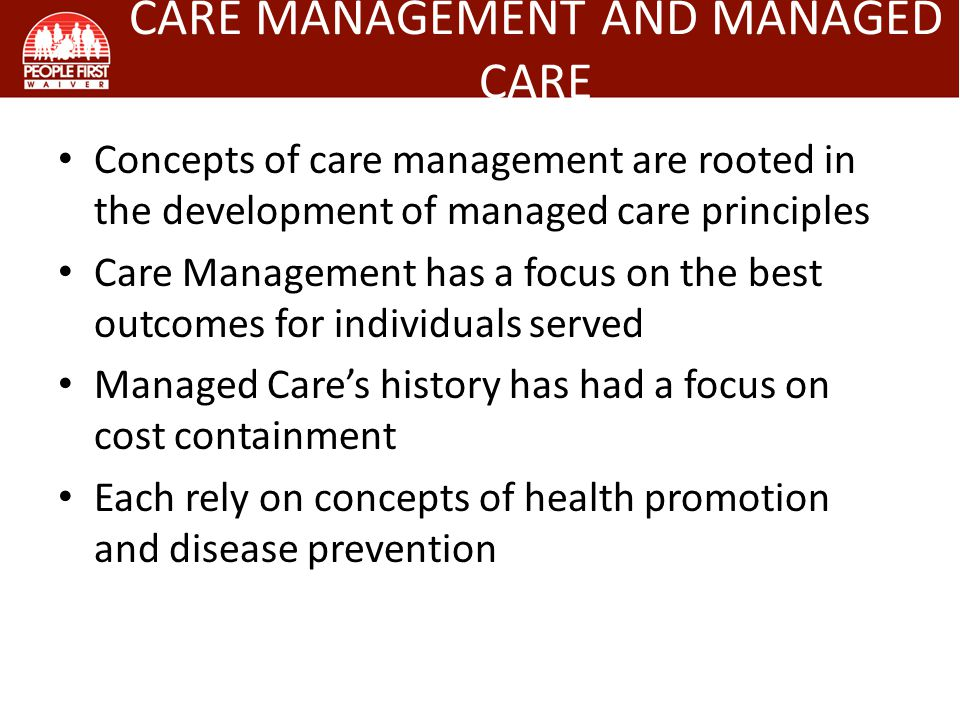 Concepts of care management are rooted in the development of managed care principles Care Management has a focus on the best outcomes for individuals