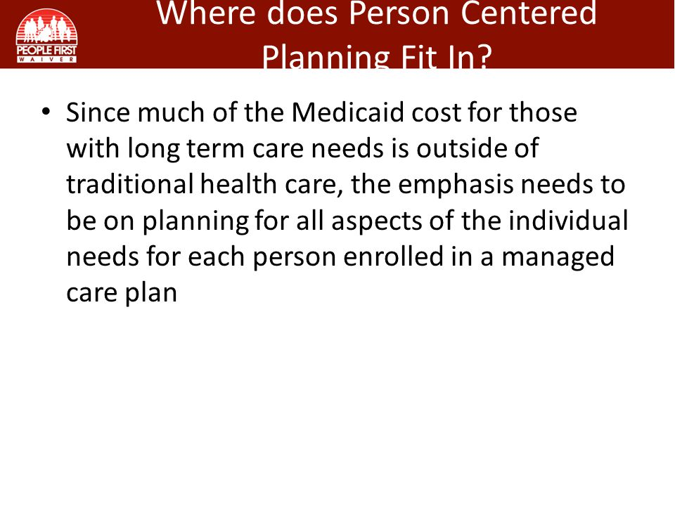 Since much of the Medicaid cost for those with long term care needs is outside of traditional health care, the emphasis needs to be on planning for all aspects of the individual needs for each person enrolled in a managed care plan Where does Person Centered Planning Fit In?