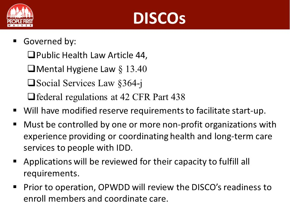 DISCOs Governed by: Public Health Law Article 44, Mental Hygiene Law § 13.40 Social Services Law §364-j federal regulations at 42 CFR Part 438 Will ha