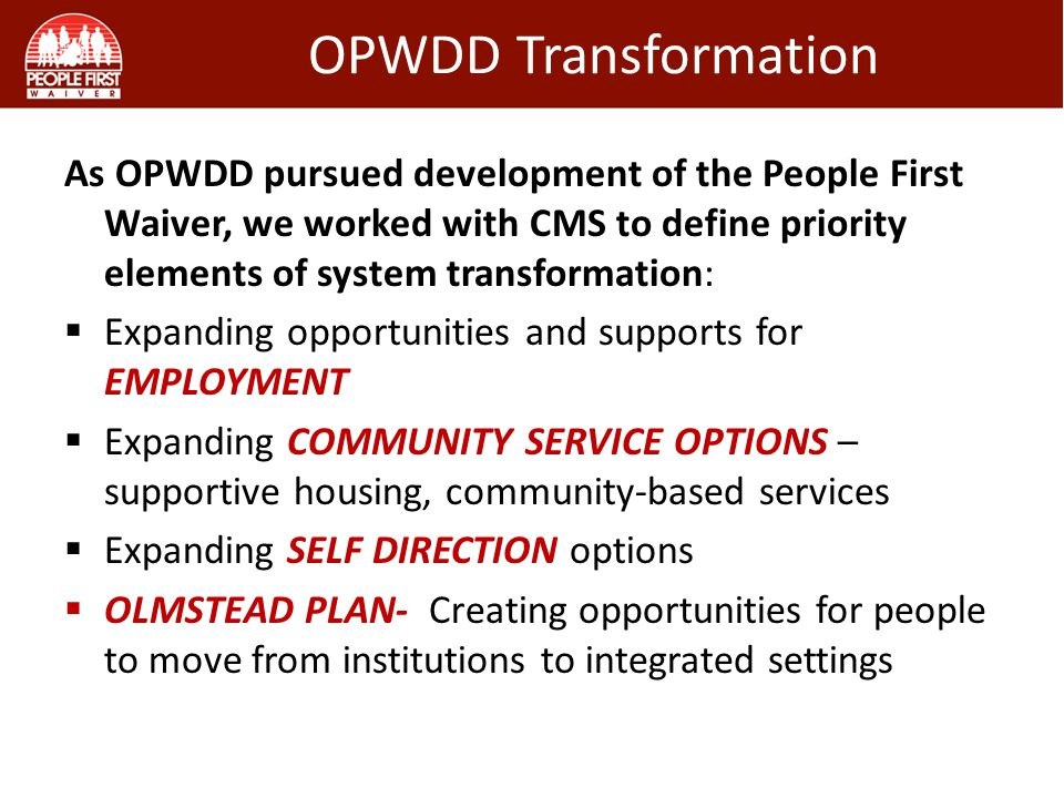OPWDD Transformation As OPWDD pursued development of the People First Waiver, we worked with CMS to define priority elements of system transformation: Expanding opportunities and supports for EMPLOYMENT Expanding COMMUNITY SERVICE OPTIONS – supportive housing, community-based services Expanding SELF DIRECTION options OLMSTEAD PLAN- Creating opportunities for people to move from institutions to integrated settings