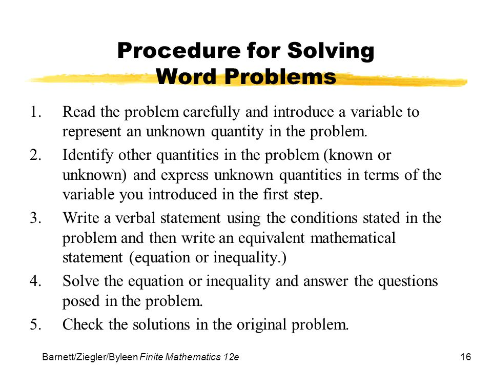 16 Barnett/Ziegler/Byleen Finite Mathematics 12e Procedure for Solving Word Problems 1.Read the problem carefully and introduce a variable to represent an unknown quantity in the problem.