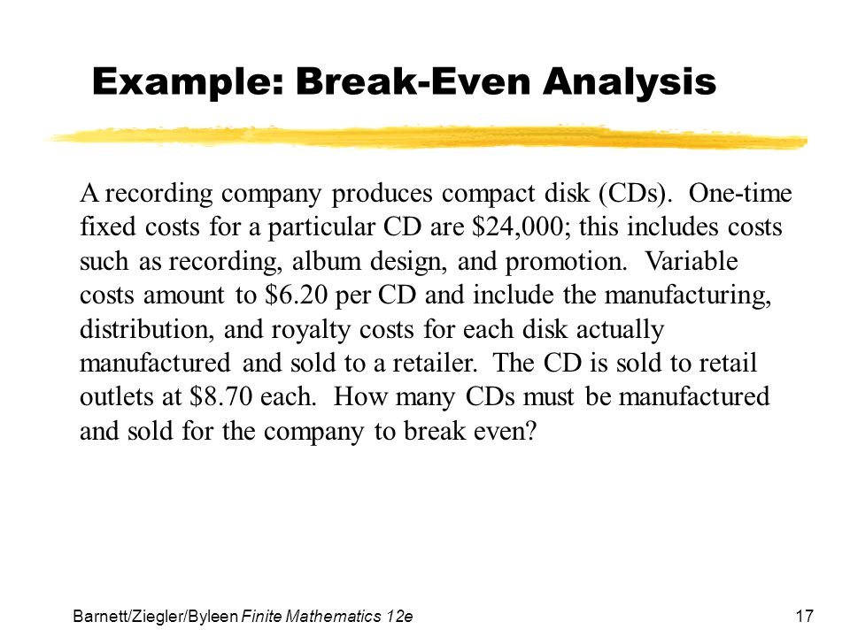17 Barnett/Ziegler/Byleen Finite Mathematics 12e Example: Break-Even Analysis A recording company produces compact disk (CDs).