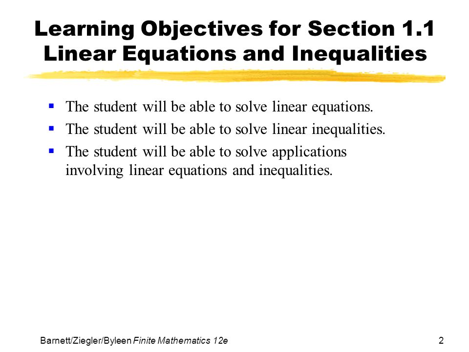 2 Barnett/Ziegler/Byleen Finite Mathematics 12e Learning Objectives for Section 1.1 Linear Equations and Inequalities The student will be able to solve linear equations.