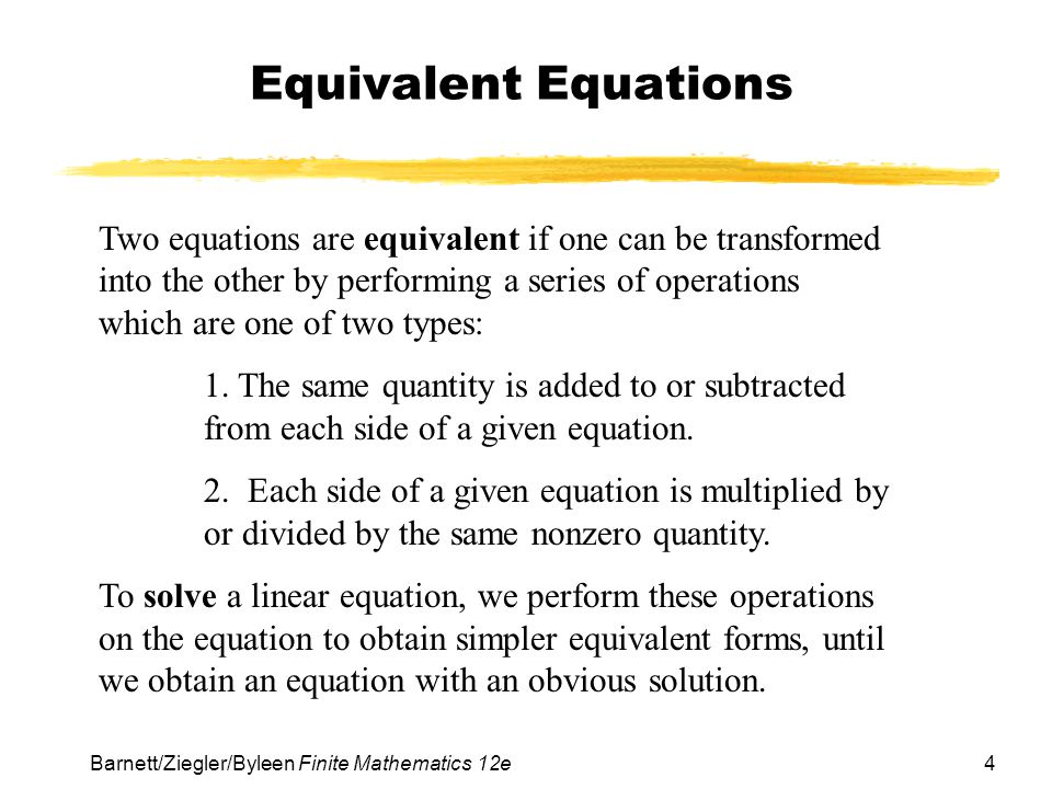 4 Barnett/Ziegler/Byleen Finite Mathematics 12e Equivalent Equations Two equations are equivalent if one can be transformed into the other by performing a series of operations which are one of two types: 1.