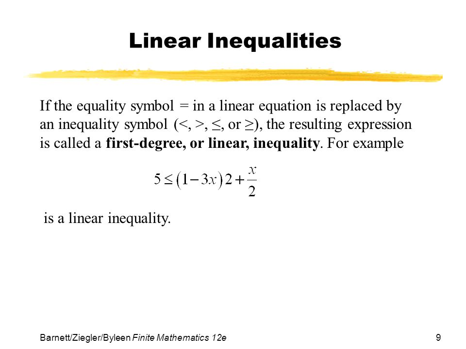 9 Barnett/Ziegler/Byleen Finite Mathematics 12e Linear Inequalities If the equality symbol = in a linear equation is replaced by an inequality symbol (,, or ), the resulting expression is called a first-degree, or linear, inequality.