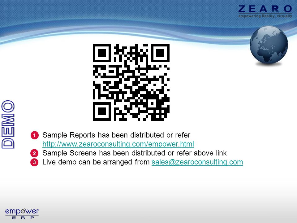 Sample Reports has been distributed or refer http://www.zearoconsulting.com/empower.html http://www.zearoconsulting.com/empower.html Sample Screens has been distributed or refer above link Live demo can be arranged from sales@zearoconsulting.comsales@zearoconsulting.com 1 2 3