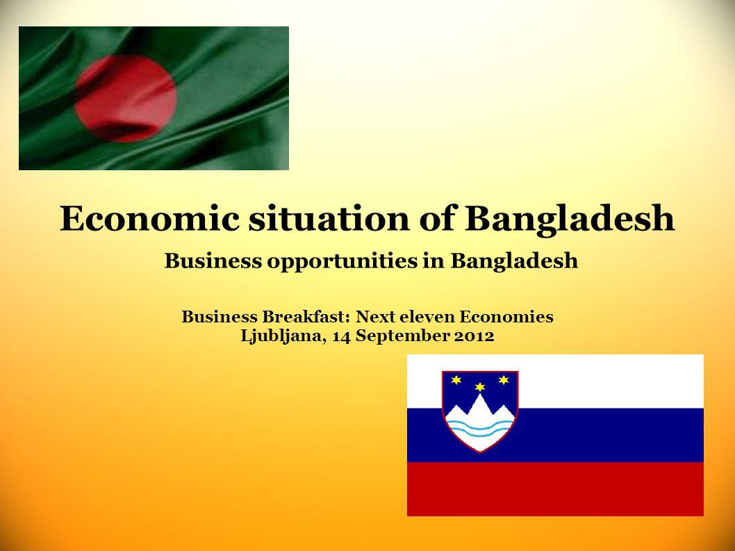Economic situation of Bangladesh Business opportunities in Bangladesh Business Breakfast: Next eleven Economies Ljubljana, 14 September 2012