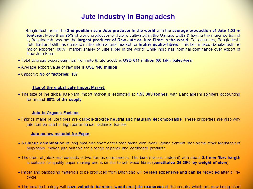 Jute industry in Bangladesh Bangladesh holds the 2nd position as a Jute producer in the world with the average production of Jute 1.08 m ton/year. Mor