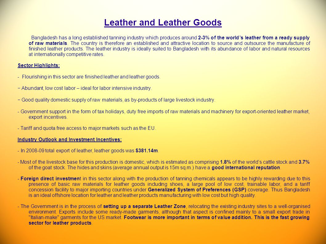 Leather and Leather Goods Bangladesh has a long established tanning industry which produces around 2-3% of the worlds leather from a ready supply of r