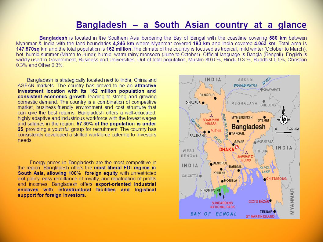 Bangladesh – a South Asian country at a glance Bangladesh is located in the Southern Asia bordering the Bay of Bengal with the coastline covering 580