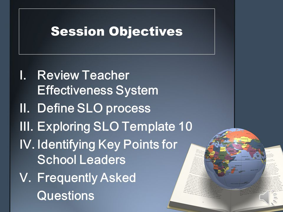 Session Objectives I.Review Teacher Effectiveness System II.Define SLO process III.Exploring SLO Template 10 IV.Identifying Key Points for School Leaders V.Frequently Asked Questions