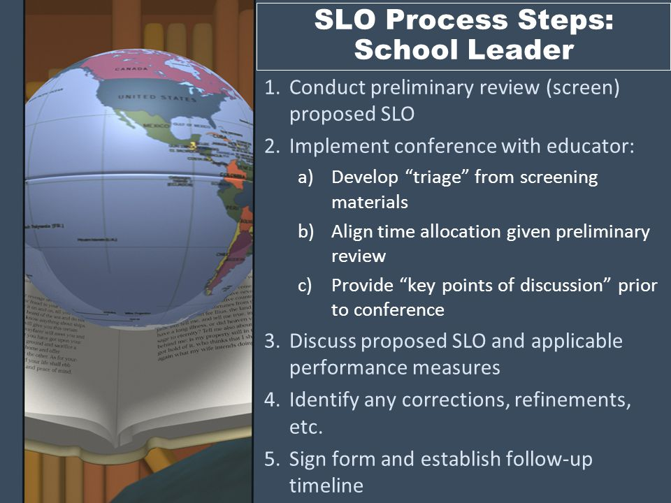 SLO Process Steps: Teacher 1.Identify subject and students 2.Select the big idea from the content standards 3.Establish a goal 4.Identify indicators associated with the goal 5.Select and/or create performance measures for each indicator 6.Create performance expectations for all indicators