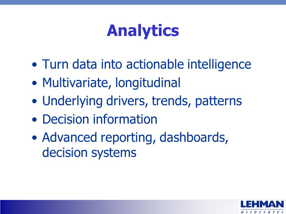 Analytics Turn data into actionable intelligence Multivariate, longitudinal Underlying drivers, trends, patterns Decision information Advanced reporti