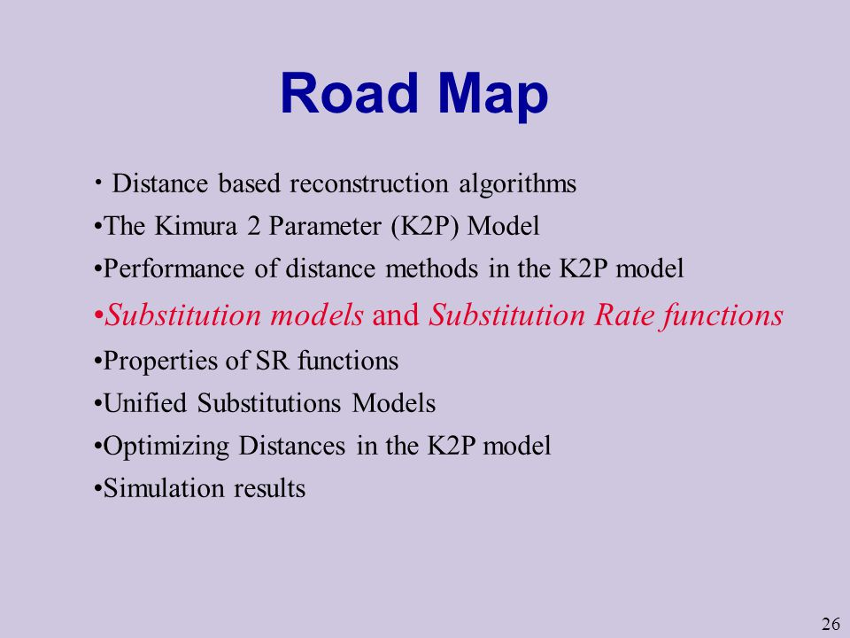 26 Road Map Distance based reconstruction algorithms The Kimura 2 Parameter (K2P) Model Performance of distance methods in the K2P model Substitution models and Substitution Rate functions Properties of SR functions Unified Substitutions Models Optimizing Distances in the K2P model Simulation results