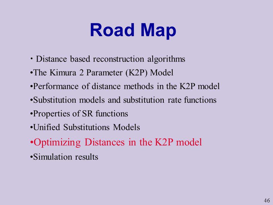 46 Road Map Distance based reconstruction algorithms The Kimura 2 Parameter (K2P) Model Performance of distance methods in the K2P model Substitution models and substitution rate functions Properties of SR functions Unified Substitutions Models Optimizing Distances in the K2P model Simulation results