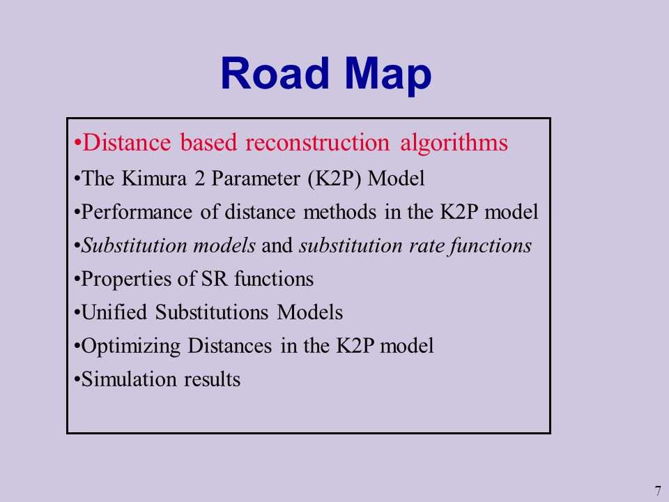 7 Road Map Distance based reconstruction algorithms The Kimura 2 Parameter (K2P) Model Performance of distance methods in the K2P model Substitution models and substitution rate functions Properties of SR functions Unified Substitutions Models Optimizing Distances in the K2P model Simulation results