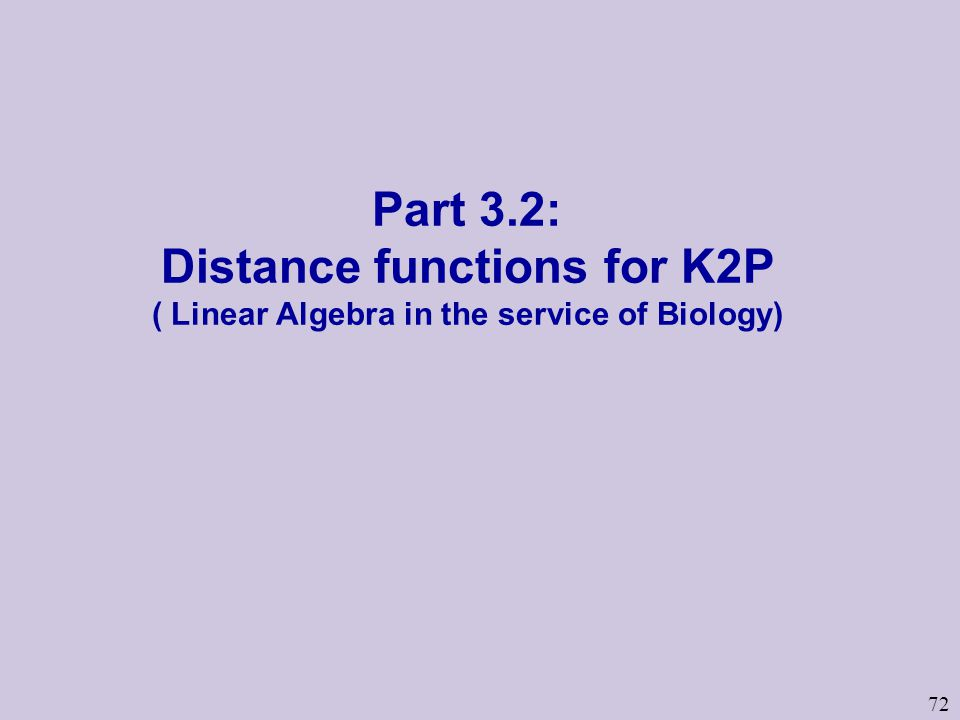 72 Part 3.2: Distance functions for K2P ( Linear Algebra in the service of Biology)