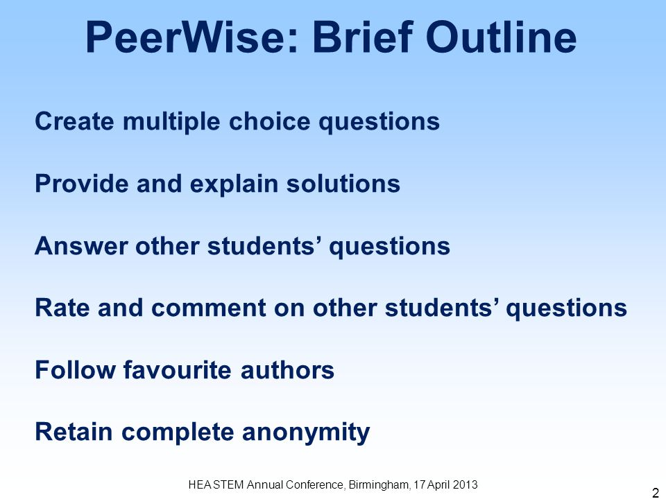 2 PeerWise: Brief Outline HEA STEM Annual Conference, Birmingham, 17 April 2013 Create multiple choice questions Provide and explain solutions Answer