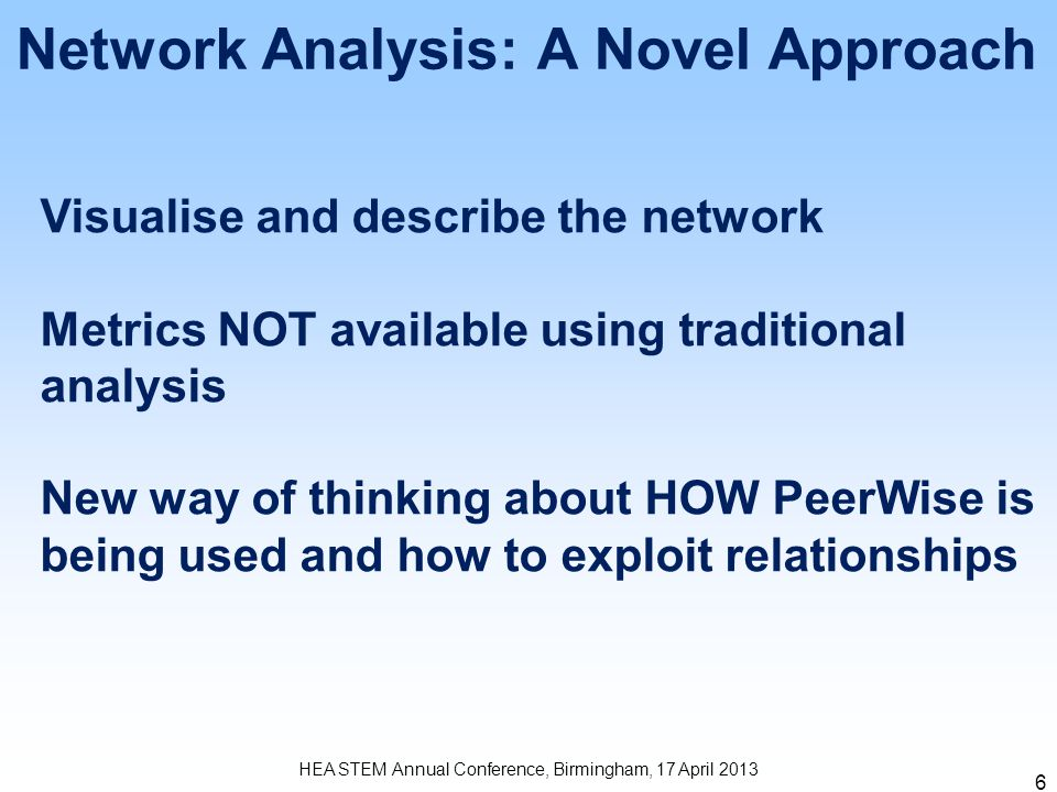 6 Network Analysis: A Novel Approach HEA STEM Annual Conference, Birmingham, 17 April 2013 Visualise and describe the network Metrics NOT available us