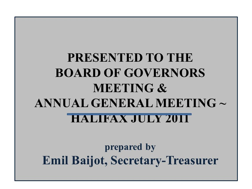 PRESENTED TO THE BOARD OF GOVERNORS MEETING & ANNUAL GENERAL MEETING ~ HALIFAX JULY 2011 prepared by Emil Baijot, Secretary-Treasurer