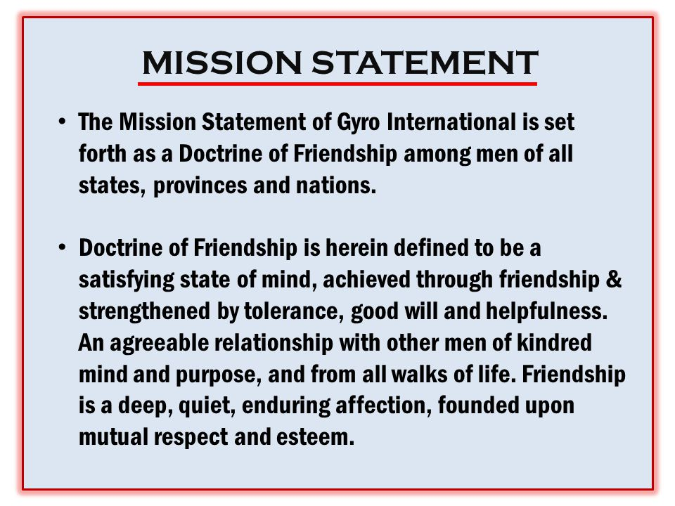 MISSION STATEMENT The Mission Statement of Gyro International is set forth as a Doctrine of Friendship among men of all states, provinces and nations.